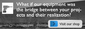 What if our equipment was the bridge between your projects and their realization?